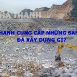 Hà Thanh cung cấp những sản phẩm đá xây dựng gì?