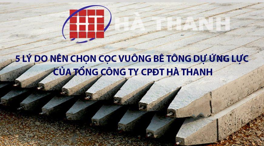 5 lý do nên sử dụng cọc vuông bê tông dự ứng lực của Tổng Công ty CP Đầu tư Hà Thanh